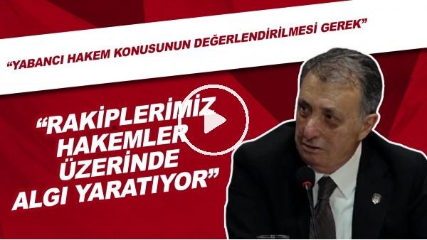 """'Ahmet Nur Çebi: """"Rakiplerimiz hakemler üzerinde algı yaratıyor. Yabancı hakem konusunun değerlendirilmesi gerek."""""""