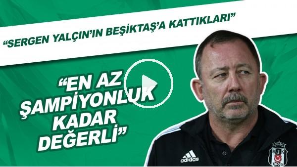 """'""""Sergen Yalçın'ın Beşiktaş'a Kattıkları En Az Şampiyonluk Kadar Değerli"""""""