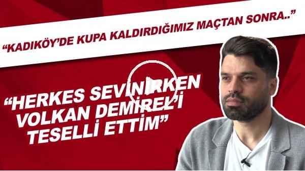 """'Gökhan Zan: """"Kadıköy'de kupa kaldırdığımız maçtan sonra Volkan Demirel'i teselli ettim"""""""