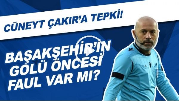 'Başakşehir'in golü öncesi faul var mı? | Cüneyt Çakır'a tepki...