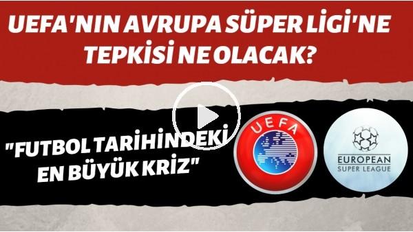 """UEFA'nın Avrupa Süper Ligi'ne tepkisi ne olacak? """"Futbol tarihindeki en büyük kriz!"""""""