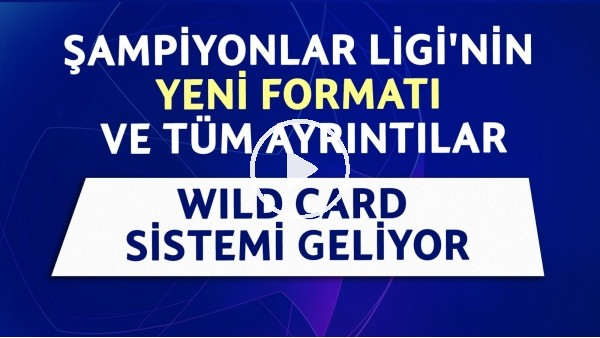 Şampiyonlar Ligi'nin yeni formatı ve tüm ayrıntılar | Wild Card sistemi geliyor