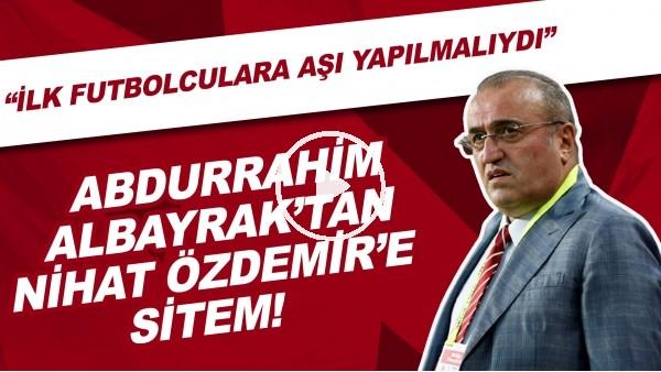 """'Abdurrahim Albayrak'tan Nihat Özdemir'e sitem! """"İlk futbolculara aşı yapılmalıydı"""""""