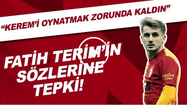 """'Fatih Terim'in sözlerine tepki! """"Kerem'i Türk futboluna sen armağan etmedin"""""""