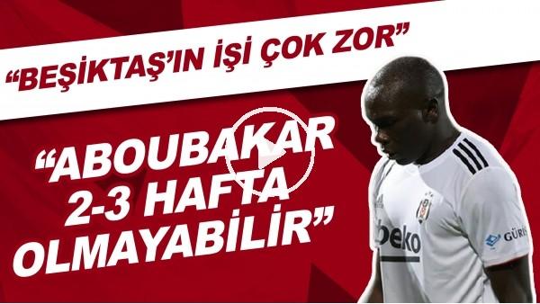 """'""""Beşiktaş'ın işi çok zor. Aboubakar 2-3 hafta olmayabilir"""""""