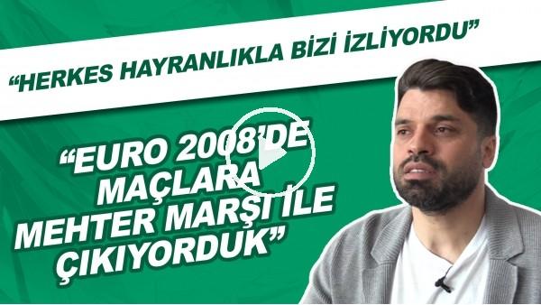 """'Gökhan Zan: """"EURO 2008'de maçlara Mehter Marşı ile çıkıyorduk. Herkes hayranlıkla bizi izliyordu."""""""