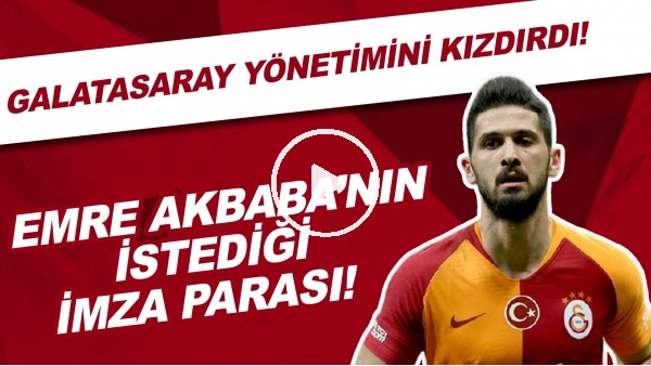 'İşte Emre Akbaba'nın istediği imza parası! | Galatasaray Yönetimini kızdırdı!