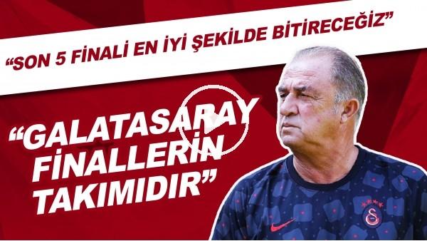 """'Fatih Terim: """"Galatasaray finallerin takımıdır. Son 5 finali inşallah en iyi şekilde bitireceğiz"""""""