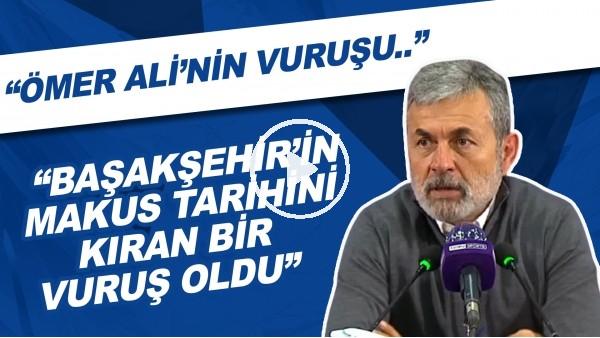 """'Aykut Kocaman: """"Ömer Ali'nin vuruşu Başakşehir'in makus tarihini kıran bir vuruş oldu"""""""