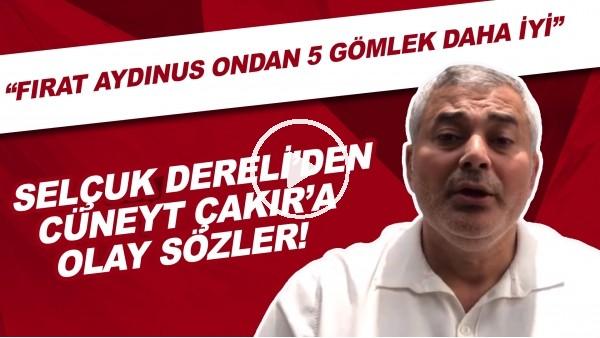 """'Selçuk Dereli'den Cüneyt Çakır'a olay sözler! """"Fırat Aydınus ondan 5 gömlek daha iyi"""""""