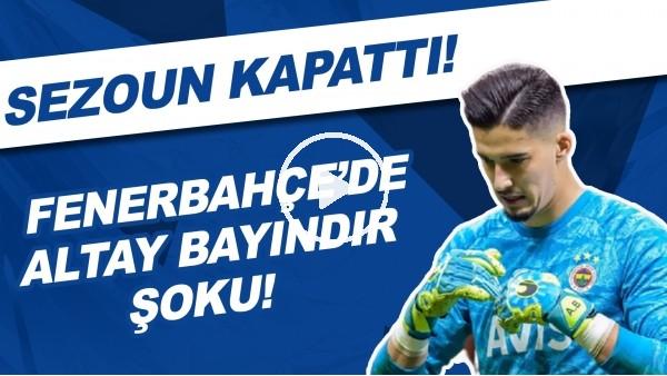 'Fenerbahçe'de Altay Bayındır şoku! Sezonu kapattı...