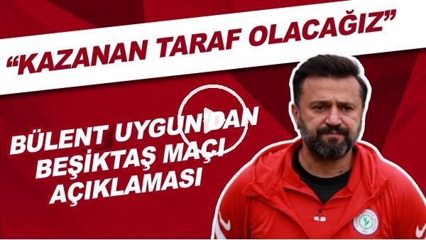 """'Bülent Uygun'dan Beşiktaş maçı açıklaması! """"Kazanan taraf olacağız"""""""