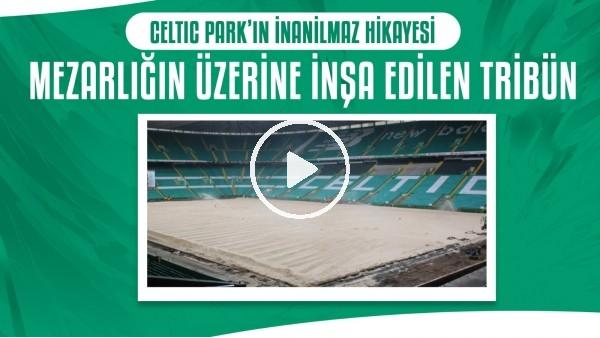 'Celtic Park'ın inanılmaz hikayesi | Mezarlığın üzerine inşa edilen tribün