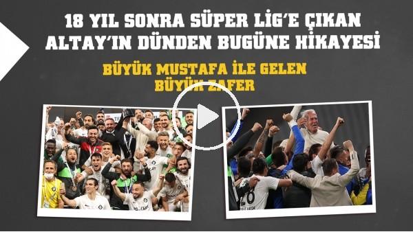 '18 yıl sonra Süper Lig'e çıkan Altay'ın dünden bugüne hikayesi | Büyük Mustafa ile gelen büyük zafer