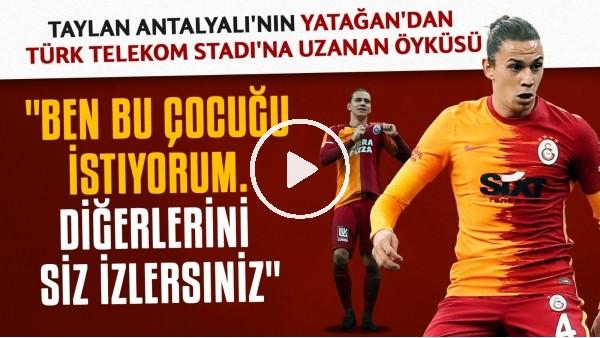 'Taylan Antalyalı'nın Yatağan'dan Türk Telekom Stadı'na uzanan öyküsü