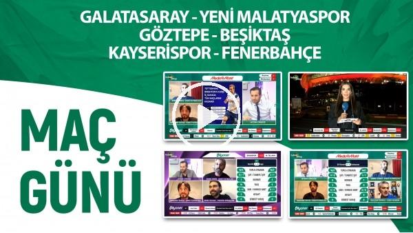 'Maç Günü | Galatasaray - Yeni Malatyaspor - Göztepe & Beşiktaş - Kayserispor - Fenerbahçe