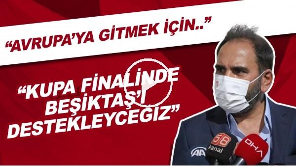 """'Mecnun Otyakmaz: """"Avrupa'ya gitmek için kupa finalinde Beşiktaş'ı destekleceğiz"""""""