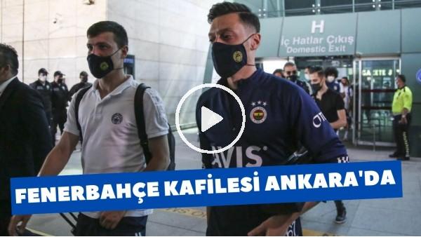 'Fenerbahçe kafilesi Ankaragücü maçı için Başkent'te