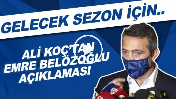 'Ali Koç'tan Emre Belözoğlu açıklaması! Gelecek sezon için..