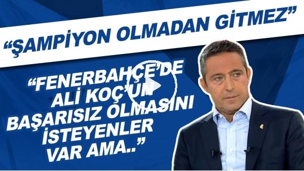 """'""""Fenerbahçe'de Ali Koç'un başarısız olmasını isteyenler var ama şampiyon olmadan gitmez."""""""
