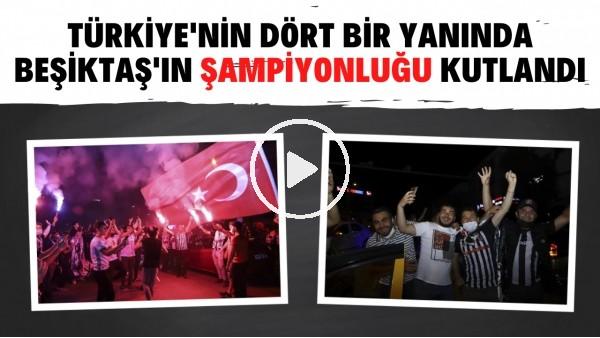 'Türkiye'nin dört bir yanından Beşiktaş şampiyonluk kutlamalarından görüntüler