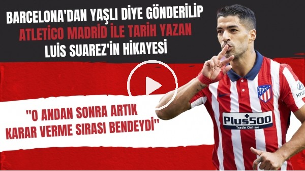 'Barcelona'dan yaşlı diye gönderilip Atletico Madrid ile tarih yazan Luis Suarez'in hikayesi