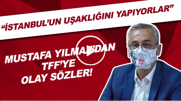 """'Antalyaspor Başkanı Mustafa Yılmaz'dan TFF'ye OLAY sözler! """"İstanbul'un uşaklığını yapıyorlar"""""""