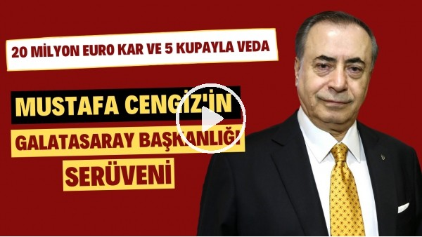 'Mustafa Cengiz'in Galatasaray başkanlığı serüveni | 20 milyon euro kar ve 5 kupayla veda
