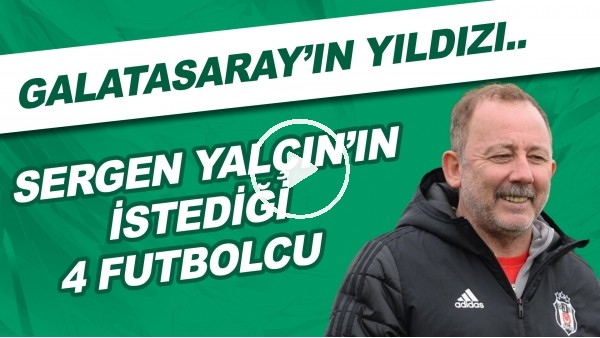 'Sergen Yalçın'ın istediği 4 futbolcu | Galatasaray'ın yıldızı..