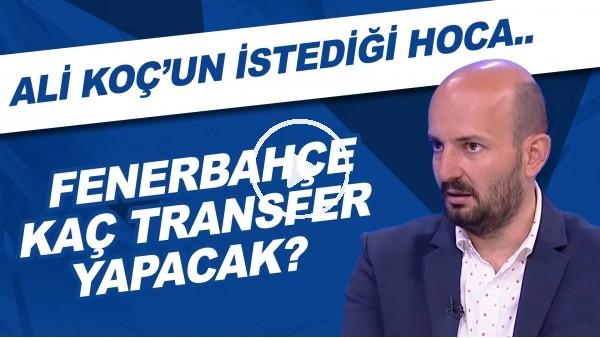 'Fenerbahçe kaç transfer yapacak? | Ali Koç'un istediği hoca..