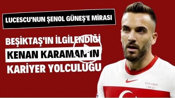 'Beşiktaş'ın ilgilendiği Kenan Karaman'ın kariyer yolculuğu | Lucescu'nun Şenol Güneş'e mirası