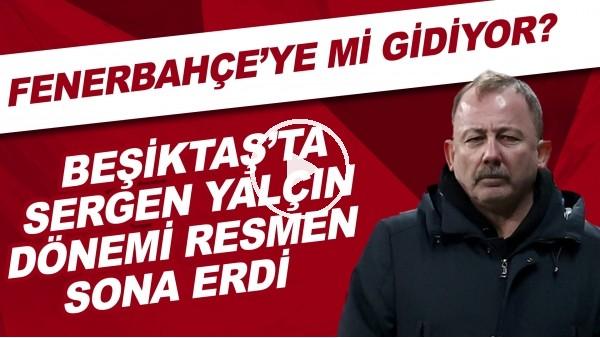 'Beşiktaş'ta Sergen Yalçın dönemi resmen sona erdi! Sergen Yalçın, Fenerbahçe'ye mi gidecek?