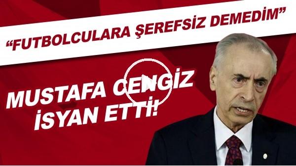 """'Mustafa Cengiz isyan etti! """"Futbolculara şerefsiz demedim"""""""