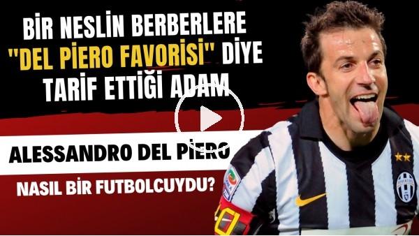 'Egosuz bir centilmen: Süperstar Alessandro Del Piero nasıl bir futbolcuydu?