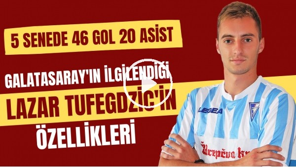 'Galatasaray'ın ilgilendiği Lazar Tufegdzic kimdir? | 5 senede 46 gol 20 asist