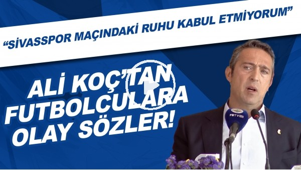 """'Ali Koç'tan futbolculara OLAY sözler! """"Sivasspor maçındaki ruhu kabul etmiyorum"""""""
