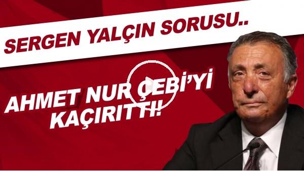 'Sergen Yalçın sorusu Ahmet Nur Çebi'yi kaçırttı!