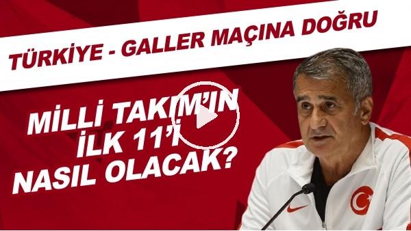 'Türkiye - Galler maçına doğru   Milli Takım'ın ilk 11'i nasıl olacak?