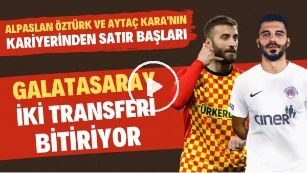 'Galatasaray'ın transferde anlaştığı Alpaslan Öztürk ve Aytaç Kara'nın kariyerinden satır başları