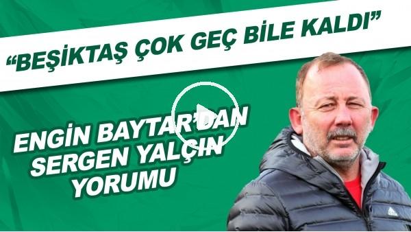 """'Engin Baytar: """"Beşiktaş çok geç bile kaldı. Sergen Hoca ne isterse iki katını vermeliydiler."""""""