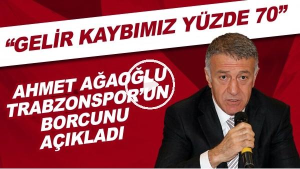 """'Ahmet Ağaoğlu, Trabzonspor'un borcunu açıkladı! """"Gelir kaybımız yüzde 70"""""""