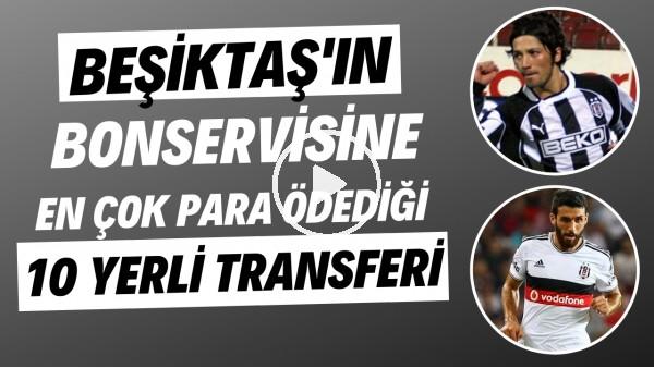 'Beşiktaş'ın bonservisine en çok para ödediği 10 yerli transferi