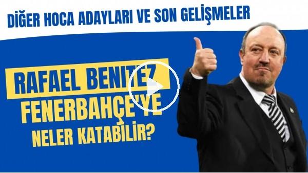 'Rafael Benitez Fenerbahçe'ye neler katabilir? | Diğer hoca adayları ve son gelişmeler