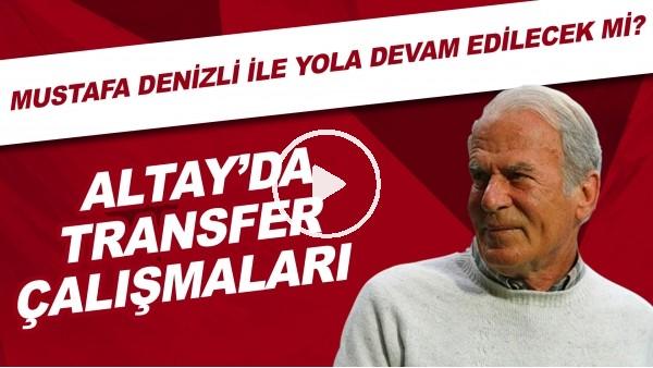 'Altay'da transfer çalışmaları | Mustafa Denizli ile devam edilecek mi?
