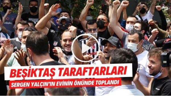 'Beşiktaş taraftarları Sergen Yalçın'ın evinin önünde toplandı