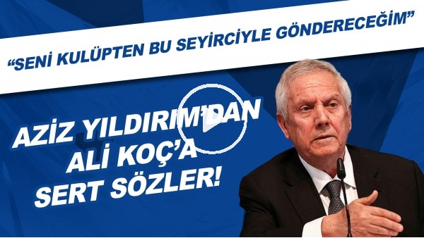 """'Aziz Yıldırım'dan Ali Koç'a: """"Koçluğunu bil seni affetmem. Seni kulüpten bu seyirciyle göndereceğim"""""""