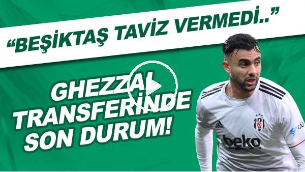"""'Ghezzal transferinde son durum! """"Beşiktaş taviz vermedi..."""""""