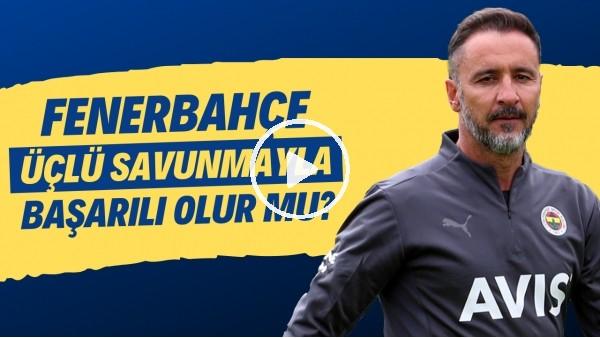 'Sizce Fenerbahçe üçlü savunmayla başarılı olur mu?