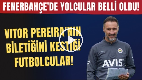 'Fenerbahçe'de yolcular belli oldu! Vitor Pereira'nın biletiğini kestiği futbolcular..