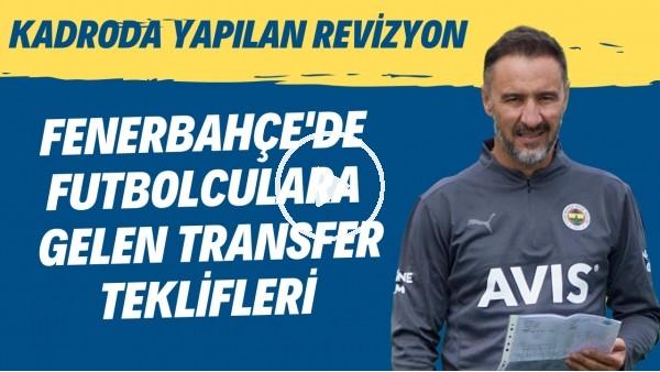 'Fenerbahçe'de futbolculara gelen transfer teklifleri! Kadroda yapılan revizyon